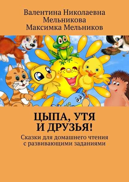 Валентина Николаевна Мельникова - Цыпа, Утя иДрузья! Сказки для домашнего чтения сразвивающими заданиями