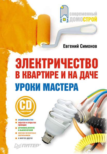 Е. В. Симонов Электричество в квартире и на даче. Уроки мастера