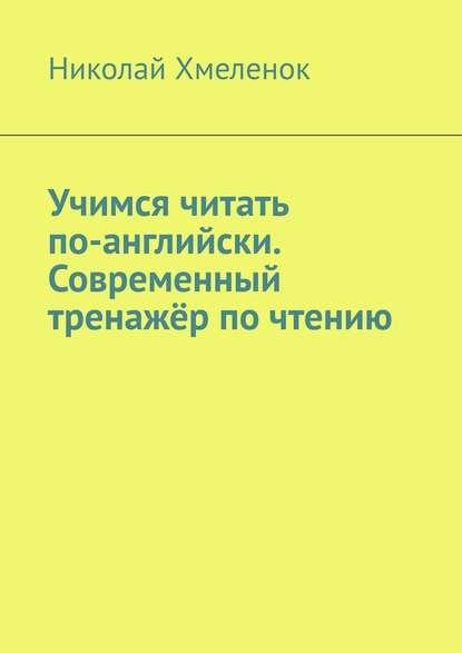 Николай Хмеленок Учимся читать по-английски. Современный тренажёр почтению учимся читать по английски