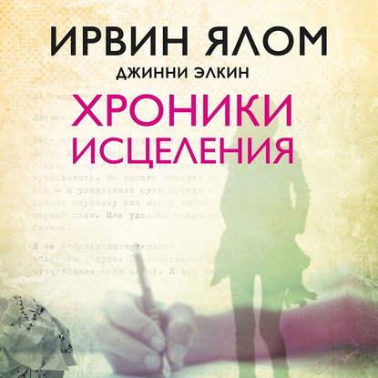 Ялом И.Д.; Элкин Д. Хроники исцеления. Психотерапевтические истории обложка
