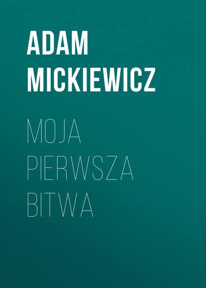 Адам Мицкевич Moja Pierwsza Bitwa адам мицкевич poezje