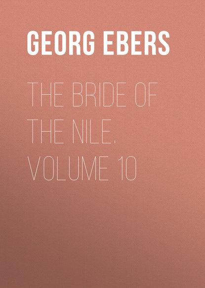 Georg Ebers The Bride of the Nile. Volume 10 georg ebers the greatest historical novels of georg ebers