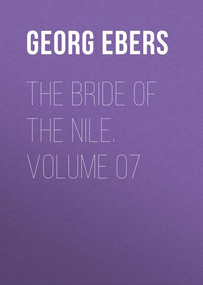 Georg Ebers The Bride of the Nile. Volume 07 georg ebers the greatest historical novels of georg ebers