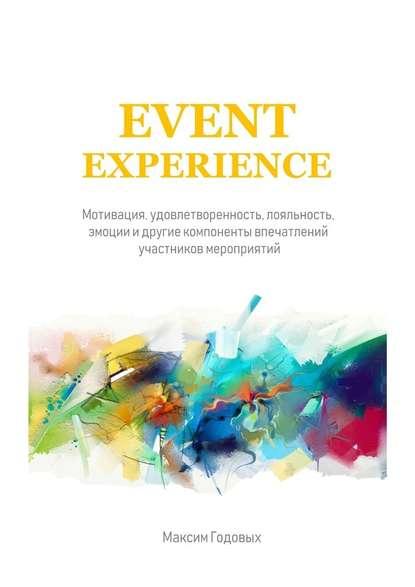 Максим Годовых Event Experience. Мотивация, удовлетворенность, лояльность, эмоции и другие компоненты впечатлений участников мероприятий