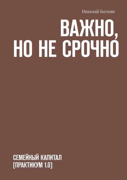 Николай Боткин Важно, нонесрочно. Семейный капитал [практикум1.0]