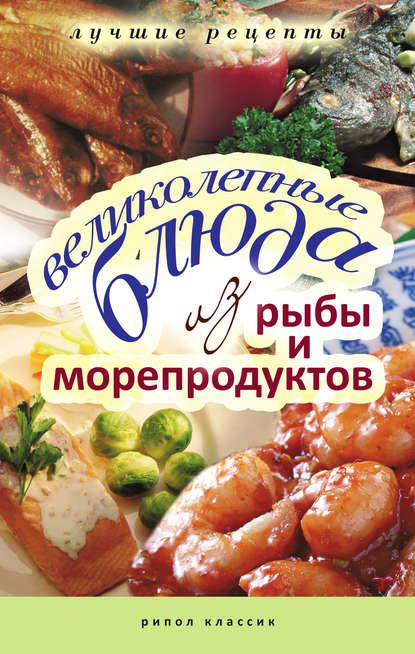 Группа авторов Великолепные блюда из рыбы и морепродуктов. Лучшие рецепты