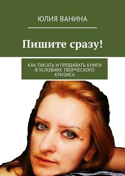 Юлия Ванина Пишите сразу! Как писать ипродавать книги вусловиях творческого кризиса