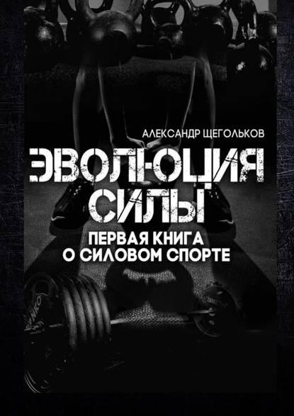 Александр Щегольков Эволюциясилы. Первая книга о силовом спорте