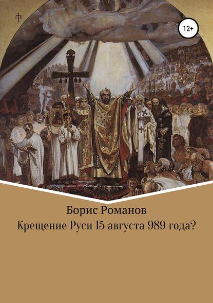 Борис Романов Крещение Руси 15 августа 989 года?