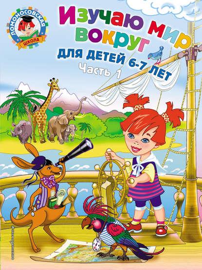 Наталья Липская Изучаю мир вокруг. Для детей 6–7 лет. Часть 1 липская наталья михайловна изучаю мир вокруг для детей 6 7 лет