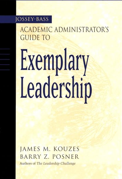 James M. Kouzes The Jossey-Bass Academic Administrator's Guide to Exemplary Leadership daniel wheeler w servant leadership for higher education principles and practices