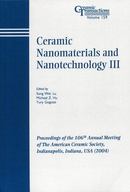 Yury Gogotsi Ceramic Nanomaterials and Nanotechnology III sanjay mathur nanostructured materials and nanotechnology vii