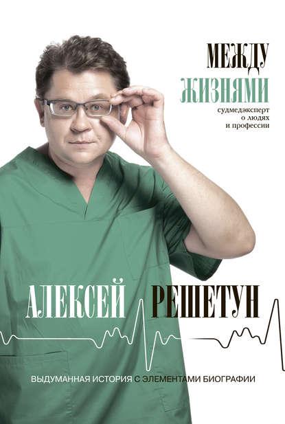 Алексей Решетун Между жизнями. Судмедэксперт о людях и профессии
