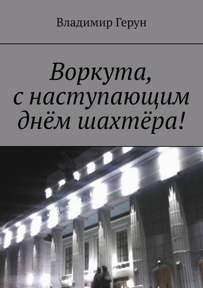Воркута, снаступающим днём шахтёра! - Владимир Герун