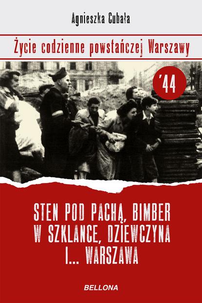 Фото - Agnieszka Cubała Sten pod pachą, bimber w szklance... Życie codzienne powstańczej Warszawy iwona taida drózd życie codzienne w abu dhabi 1989 2004
