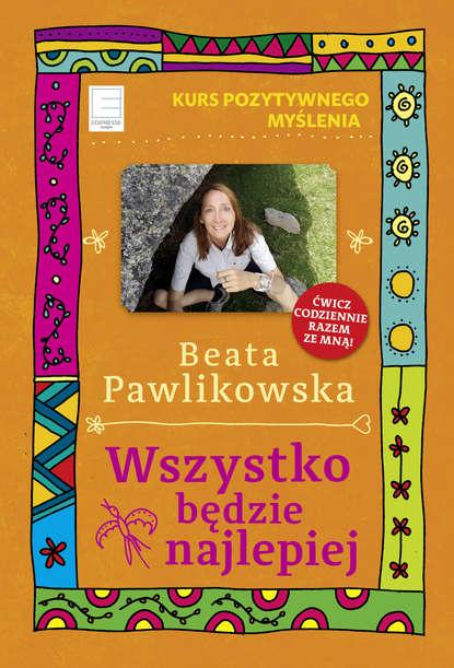 Фото - Beata Pawlikowska Wszystko będzie najlepiej beata pawlikowska żyję tu i teraz