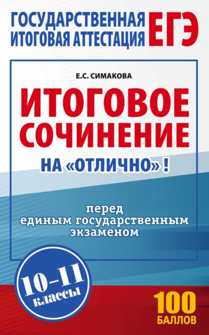 Е. С. Симакова Итоговое сочинение на «отлично»! Перед единым государственным экзаменом. 10–11 классы амелина е пишем итоговое сочинение перед егэ