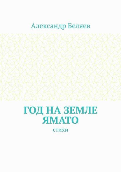 Александр Беляев Год наземле Ямато. Стихи