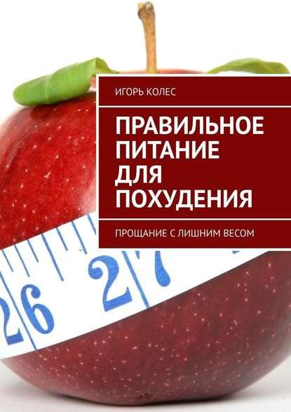 Игорь Михайлович Колес Правильное питание для похудения. Прощание слишним весом