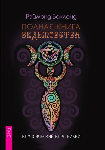 бакленд р полная книга ведьмовства классический курс викки Рэймонд Бакленд Полная книга ведьмовства. Классический курс Викки