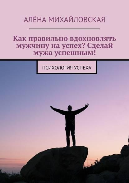 Алёна Дмитриевна Михайловская Как правильно вдохновлять мужчину науспех? Сделай мужа успешным! Психология успеха