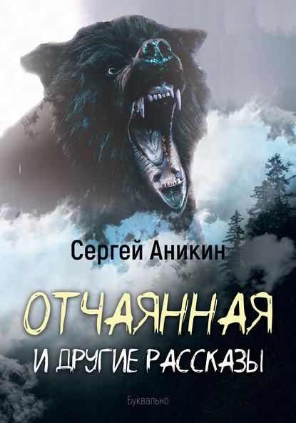 Сергей Аникин Отчаянная и другие рассказы