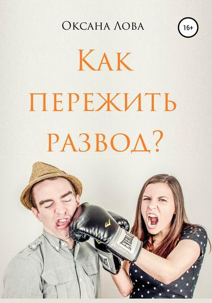 Оксана Владимировна Лова Как пережить развод?
