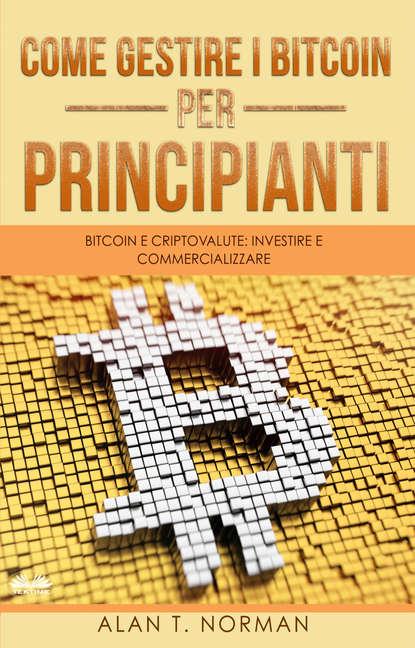 Alan T. Norman Come Gestire I Bitcoin - Per Principianti alan t norman tutto sulla tecnologia blockchain