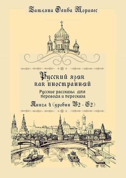 Русский как иностранный. Русские рассказы для перевода срусского языка ипересказа. Книга 4 (уровни B2–C2)