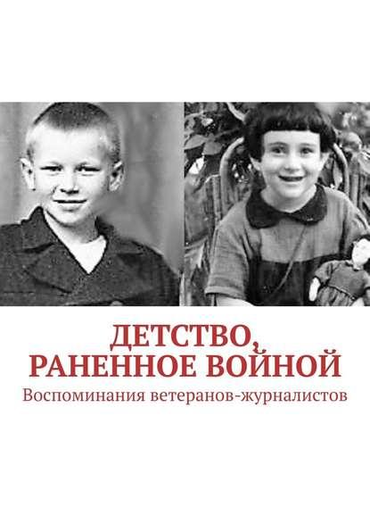 Павел Владимирович Владыкин Детство, раненное войной. Воспоминания ветеранов-журналистов