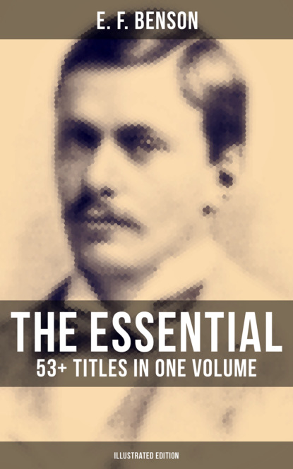 Фото - E. F. Benson The Essential E. F. Benson: 53+ Titles in One Volume (Illustrated Edition) e f benson premium short stories collection blackmailing crank spook
