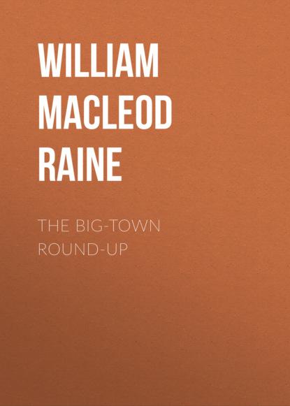 Фото - William MacLeod Raine The Big-Town Round-Up william macleod raine long texan