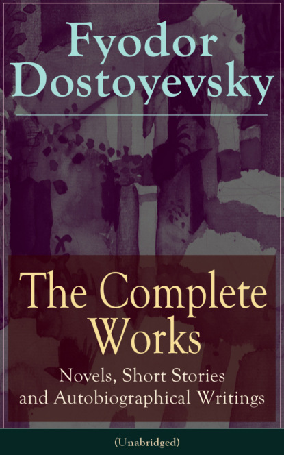 Федор Достоевский The Complete Works of Fyodor Dostoyevsky: Novels, Short Stories and Autobiographical Writings вашингтон ирвинг the complete works of washington irving short stories plays historical works poetry and autobiographical writings illustrated