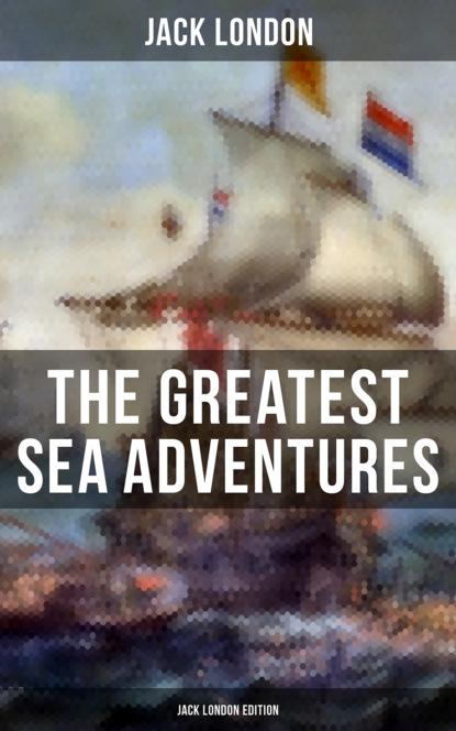 Jack London The Greatest Sea Adventures - Jack London Edition