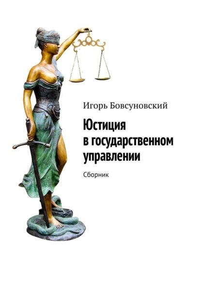 Игорь Бовсуновский Юстиция вгосударственном управлении. Сборник группа авторов адвокатура и нотариат