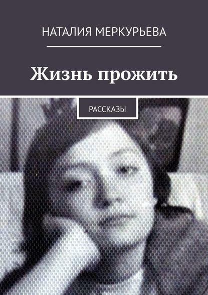 Наталия Меркурьева Жизнь прожить. Рассказы наталия меркурьева женские судьбы рассказы
