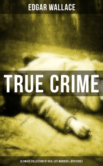 Edgar Wallace TRUE CRIME - Ultimate Collection of Real Life Murders & Mysteries недорого