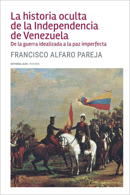 Francisco Alfaro Pareja La historia oculta de la Independencia de Venezuela santiago rodríguez castillo venezuela de la peste socialista a la prosperidad liberal