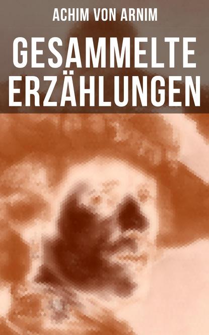 Achim von Arnim Gesammelte Erzählungen von Achim von Arnim anton von perfall erzählungen