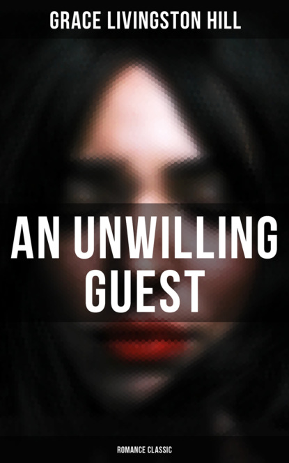 Grace Livingston Hill An Unwilling Guest (Romance Classic) grace livingston hill a voice in the wilderness western classic