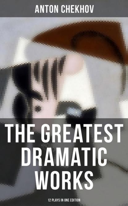 Фото - Anton Chekhov The Greatest Dramatic Works of Anton Chekhov: 12 Plays in One Edition chekhov anton plays