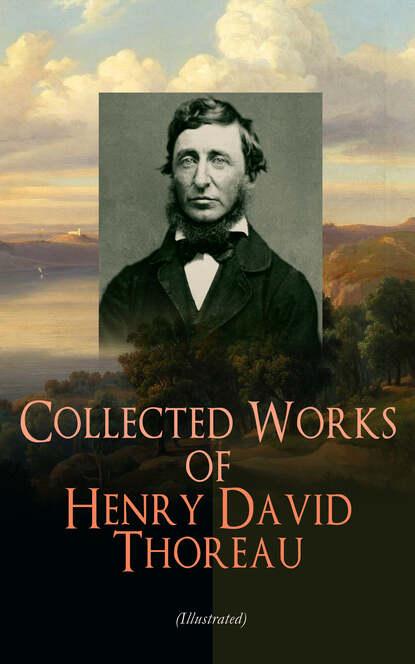 Henry David Thoreau Collected Works of Henry David Thoreau (Illustrated) генри дэвид торо the essential henry david thoreau illustrated collection of the thoreau s greatest works