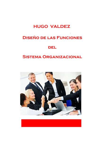 Hugo Valdez Diseño de las funciones del sistema organizacional hugo valdez organizaciones sanas y enfermas