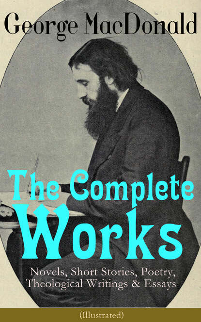 George MacDonald The Complete Works of George MacDonald: Novels, Short Stories, Poetry, Theological Writings & Essays (Illustrated) george macdonald the complete works of george macdonald illustrated edition