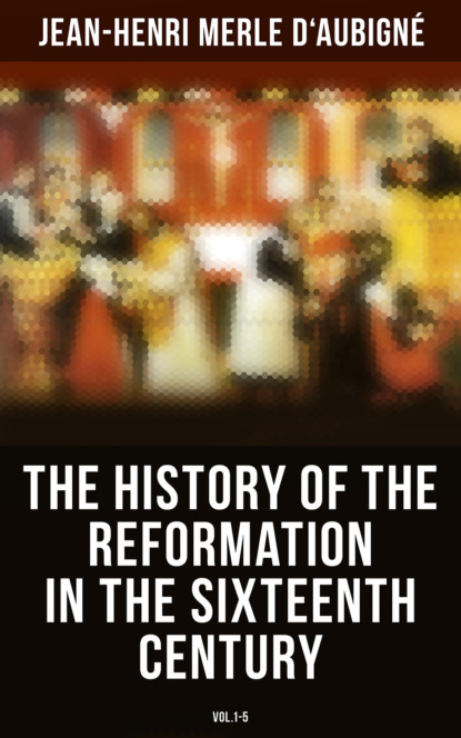 Jean-Henri Merle d'Aubigne The History of the Reformation in the Sixteenth Century (Vol.1-5) jean henri merle d aubigne the history of the reformation in the sixteenth century vol 1 5