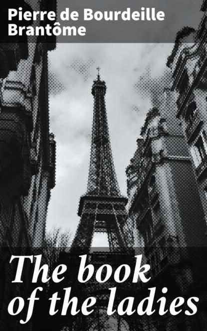 Фото - Pierre de Bourdeille Brantôme The book of the ladies youri veniaminovich kraskov the wonders of arithmetic from pierre simon de fermat