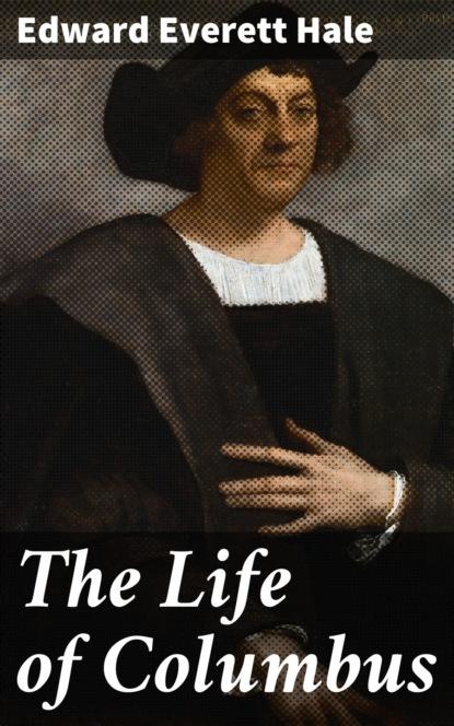 Edward Everett Hale The Life of Columbus columbus