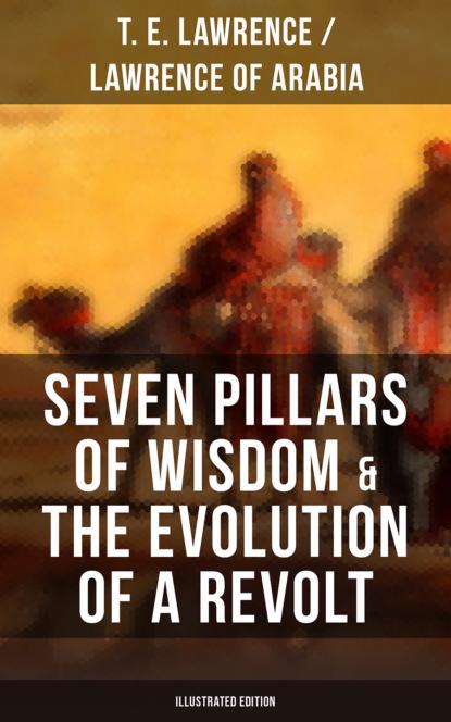 Lawrence of Arabia Seven Pillars of Wisdom & The Evolution of a Revolt (Illustrated Edition) t e lawrence the collected works of t e lawrence lawrence of arabia
