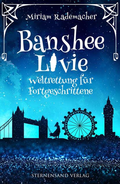 Miriam Rademacher Banshee Livie (Band 2): Weltrettung für Fortgeschrittene kerstin kuschik sterben für fortgeschrittene