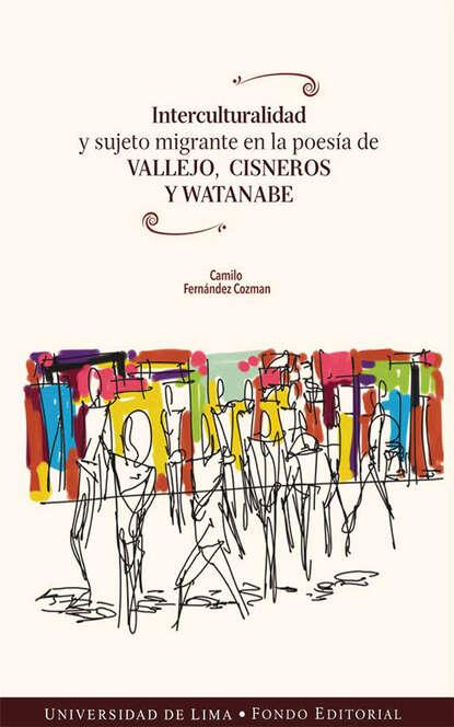 Camilo Fernández Cozman Interculturalidad y sujeto migrante en la poesía de Vallejo, Cisneros y Watanabe camilo fernández cozman interculturalidad y sujeto migrante en la poesía de vallejo cisneros y watanabe